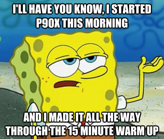 I'll have you know, I started p90x this morning and I made it all the way through the 15 minute warm up - I'll have you know, I started p90x this morning and I made it all the way through the 15 minute warm up  Tough Spongebob
