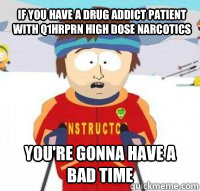 if you have a drug addict patient with q1hrprn high dose narcotics You're gonna have a bad time