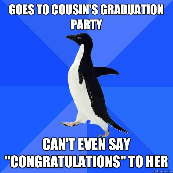 Goes to cousin's graduation party Can't even say