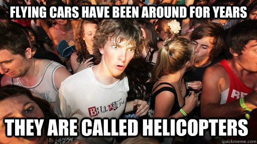 Flying cars have been around for years they are called helicopters - Flying cars have been around for years they are called helicopters  Sudden Clarity Clarence