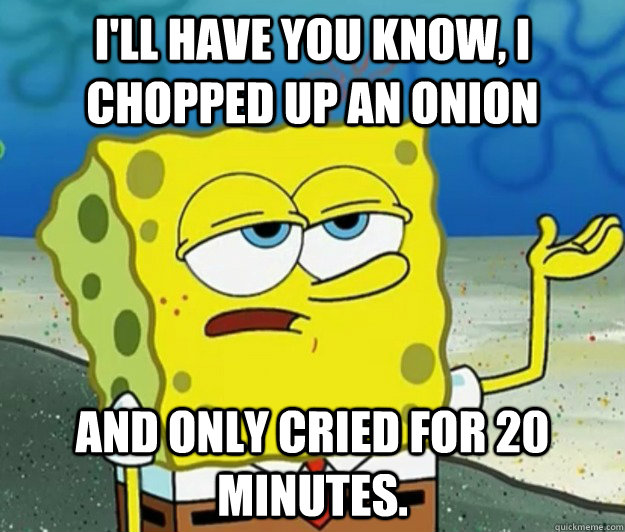 I'll have you know, I chopped up an onion and only cried for 20 minutes. - I'll have you know, I chopped up an onion and only cried for 20 minutes.  Tough Spongebob
