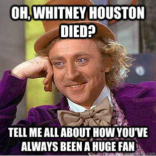 Oh, Whitney Houston died? Tell me all about how you've always been a huge fan - Oh, Whitney Houston died? Tell me all about how you've always been a huge fan  Condescending Wonka