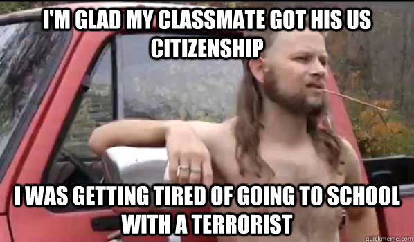 i'm glad my classmate got his Us citizenship i was getting tired of going to school with a terrorist - i'm glad my classmate got his Us citizenship i was getting tired of going to school with a terrorist  Almost Politically Correct Redneck