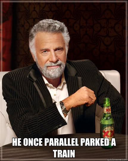 HE ONCE PARALLEL PARKED A TRAIN -  HE ONCE PARALLEL PARKED A TRAIN  Dos Equis man
