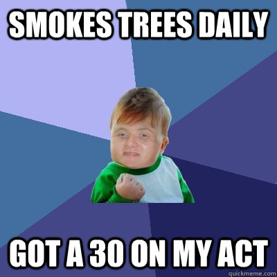 Smokes trees daily Got a 30 on my ACT