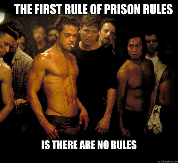 The first Rule of Prison Rules is there are no rules  fight club
