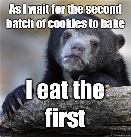 As I wait for the second batch of cookies to bake I eat the first - As I wait for the second batch of cookies to bake I eat the first  Confession Bear