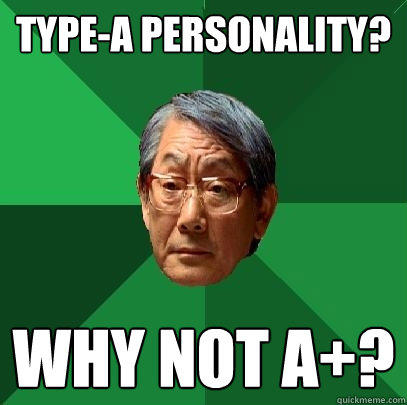 Type-A Personality? Why not A+? - Type-A Personality? Why not A+?  High Expectations Asian Father