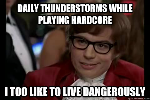 Daily thunderstorms while playing hardcore i too like to live dangerously - Daily thunderstorms while playing hardcore i too like to live dangerously  Dangerously - Austin Powers
