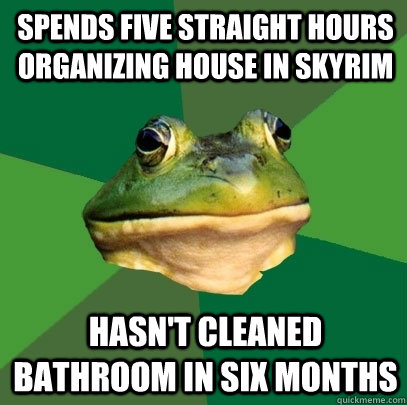 Spends five straight hours organizing house in Skyrim Hasn't cleaned bathroom in six months - Spends five straight hours organizing house in Skyrim Hasn't cleaned bathroom in six months  Foul Bachelor Frog