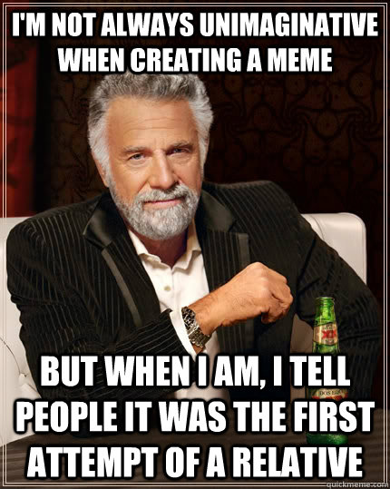 I'm not always unimaginative when creating a meme but when I am, I tell people it was the first attempt of a relative - I'm not always unimaginative when creating a meme but when I am, I tell people it was the first attempt of a relative  The Most Interesting Man In The World