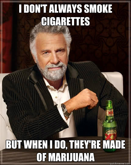 I don't always smoke cigarettes But when I do, they're made of marijuana