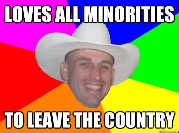 LOVES ALL MINORITIES TO LEAVE THE COUNTRY