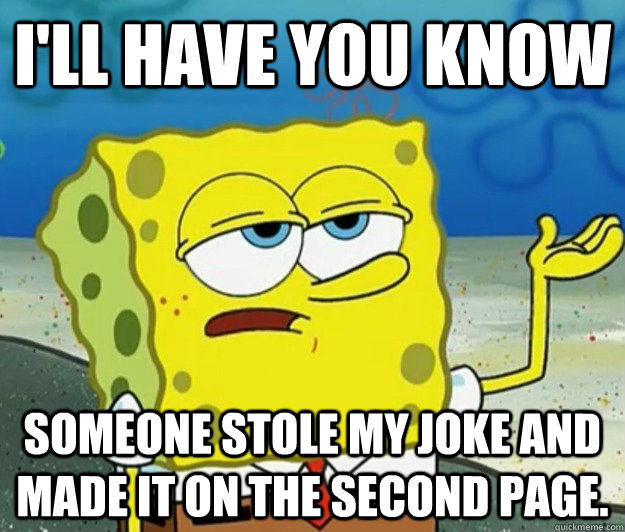 I'll have you know Someone stole my joke and made it on the second page. - I'll have you know Someone stole my joke and made it on the second page.  Tough Spongebob