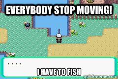 Everybody stop moving! I have to fish - Everybody stop moving! I have to fish  Misc