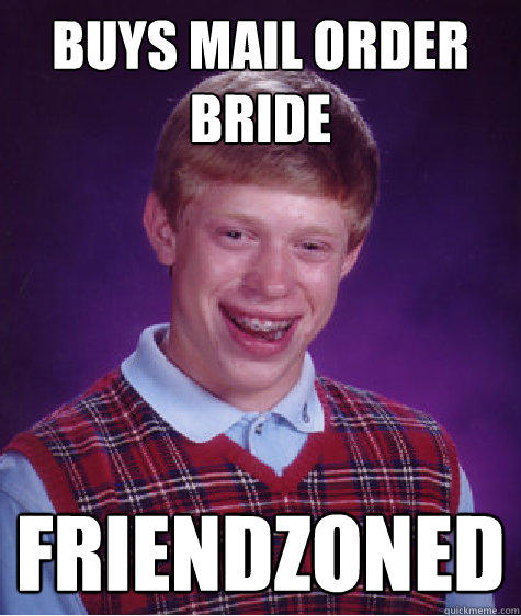 buys mail order bride friendzoned - buys mail order bride friendzoned  Bad Luck Brian
