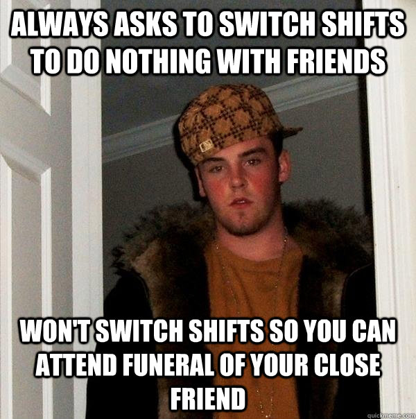 always asks to switch shifts to do nothing with friends won't switch shifts so you can attend funeral of your close friend - always asks to switch shifts to do nothing with friends won't switch shifts so you can attend funeral of your close friend  Scumbag Steve