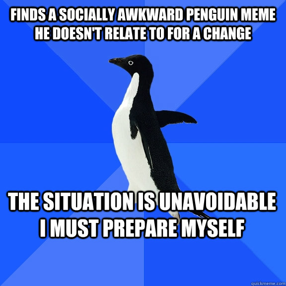 Finds a socially awkward penguin meme he doesn't relate to for a change the situation is unavoidable I must prepare myself - Finds a socially awkward penguin meme he doesn't relate to for a change the situation is unavoidable I must prepare myself  Socially Awkward Penguin