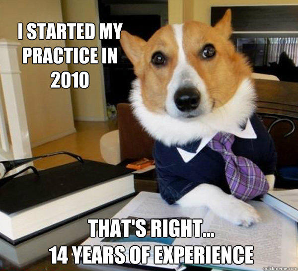 i started my practice in 2010 That's right...  14 years of experience  Lawyer Dog