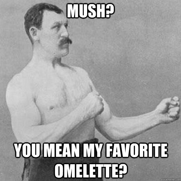 Mush? You mean my favorite omelette? - Mush? You mean my favorite omelette?  overly manly man