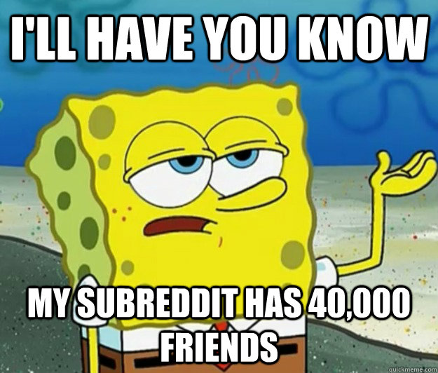 I'll have you know my subreddit has 40,000 friends - I'll have you know my subreddit has 40,000 friends  Tough Spongebob