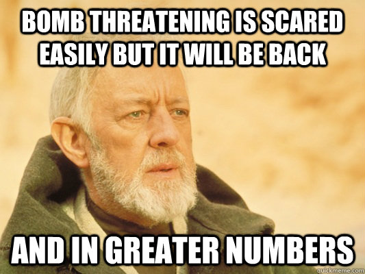 Bomb Threatening is scared easily but it will be back and in greater numbers - Bomb Threatening is scared easily but it will be back and in greater numbers  Obi Wan
