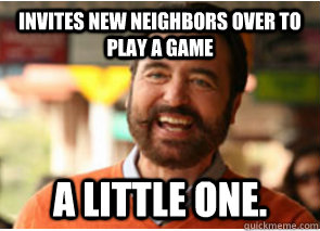 Invites new neighbors over to play a game a little one. - Invites new neighbors over to play a game a little one.  Polite Psychopath
