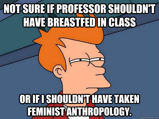 Not sure if professor shouldn't have breastfed in class Or if I shouldn't have taken feminist anthropology. - Not sure if professor shouldn't have breastfed in class Or if I shouldn't have taken feminist anthropology.  Futurama Fry