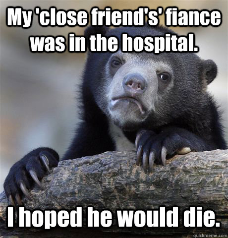 My 'close friend's' fiance was in the hospital. I hoped he would die. - My 'close friend's' fiance was in the hospital. I hoped he would die.  Confession Bear