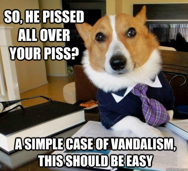 So, he pissed all over your piss? a simple case of vandalism, this should be easy - So, he pissed all over your piss? a simple case of vandalism, this should be easy  Lawyer Dog
