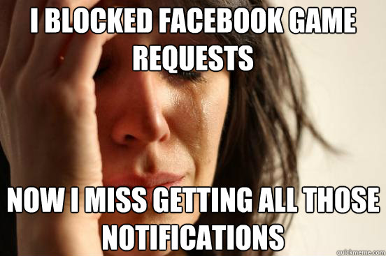 i blocked facebook game requests now I miss getting all those notifications - i blocked facebook game requests now I miss getting all those notifications  First World Problems
