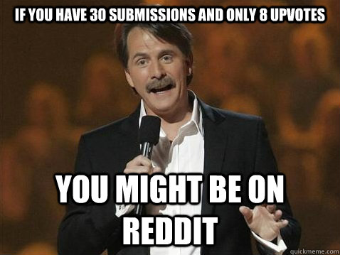 If you have 30 submissions and only 8 upvotes  You MIGHT BE ON REDDIT - If you have 30 submissions and only 8 upvotes  You MIGHT BE ON REDDIT  jeff on reddit