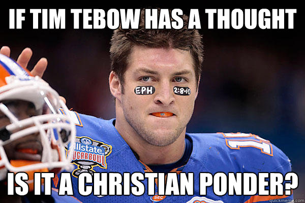 If tim tebow has a thought is it a Christian ponder? - If tim tebow has a thought is it a Christian ponder?  TEBOW
