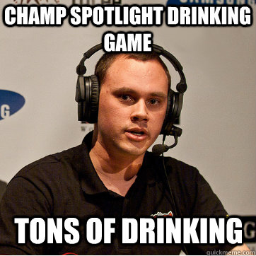 Champ spotlight drinking game tons of drinking  Phreak