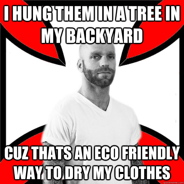 i hung them in a tree in my backyard cuz thats an eco friendly way to dry my clothes