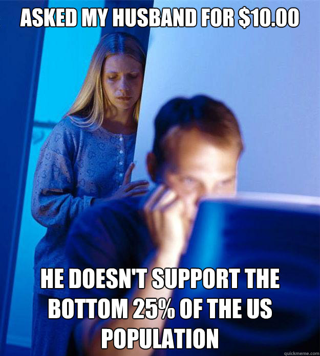 Asked my husband for $10.00 he doesn't support the bottom 25% of the us population - Asked my husband for $10.00 he doesn't support the bottom 25% of the us population  Redditors Wife