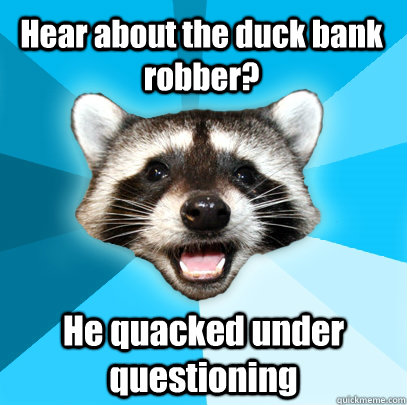 Hear about the duck bank robber? He quacked under questioning  - Hear about the duck bank robber? He quacked under questioning   Lame Pun Coon