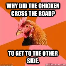 Why did the chicken cross the road? To get to the other side.  Anti-Anti-Joke Chicken