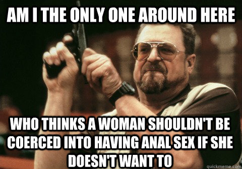 Am I the only one around here who thinks a woman shouldn't be coerced into having anal sex if she doesn't want to  - Am I the only one around here who thinks a woman shouldn't be coerced into having anal sex if she doesn't want to   Am I the only one