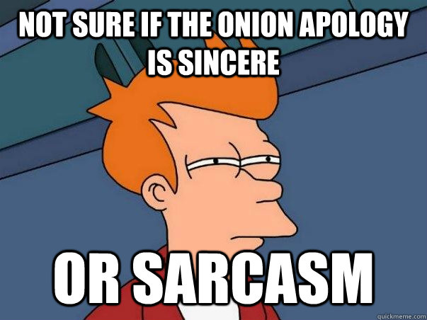 Not sure if the onion apology is sincere or sarcasm - Not sure if the onion apology is sincere or sarcasm  Not sure Fry
