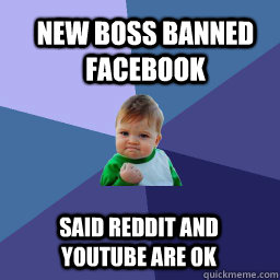 New boss banned facebook Said Reddit and youtube are ok
