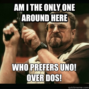 Am i the only one around here Who prefers ¡Uno! over ¡Dos! - Am i the only one around here Who prefers ¡Uno! over ¡Dos!  Misc