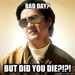 Bad Day? But did you die?!?! - Bad Day? But did you die?!?!  Mr Chow