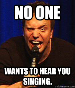 No one wants to hear you singing.