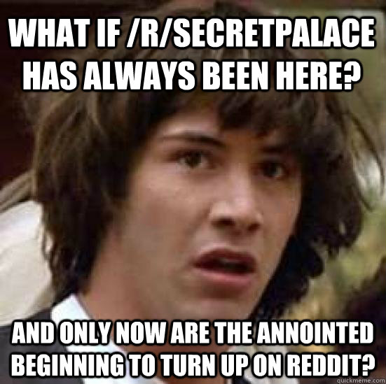 what if /r/secretpalace has always been here? and only now are the