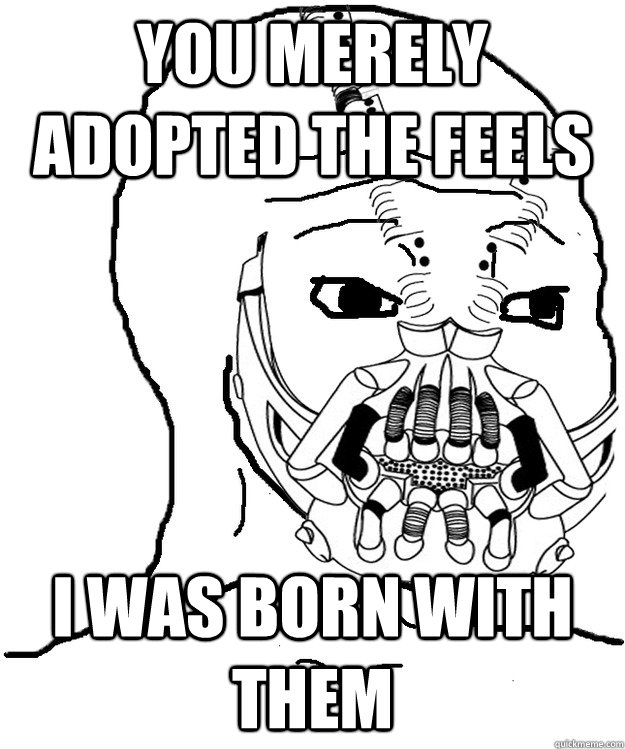 You merely adopted the feels I was born with them - You merely adopted the feels I was born with them  Feels Baine