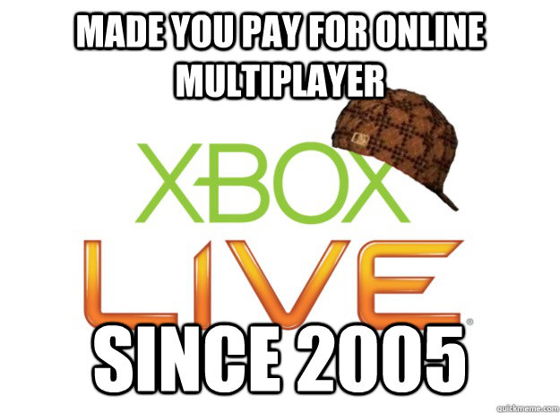 Made you pay for online multiplayer since 2005 - Made you pay for online multiplayer since 2005  Scumbag Xbox Live