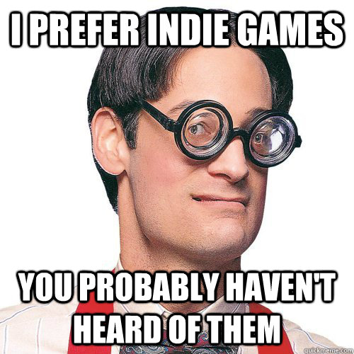 I prefer indie games You probably haven't heard of them