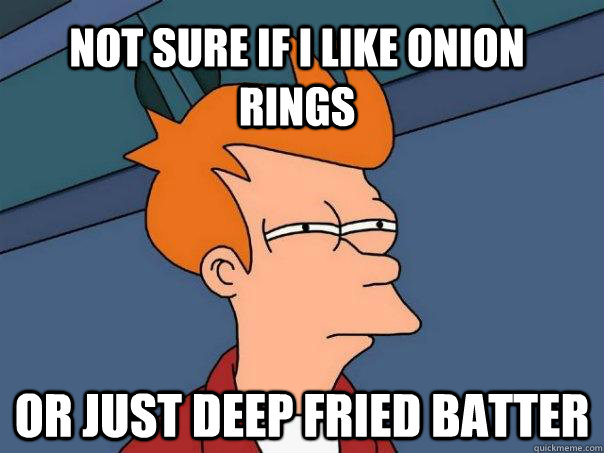Not sure if i like onion rings or just deep fried batter - Not sure if i like onion rings or just deep fried batter  Futurama Fry
