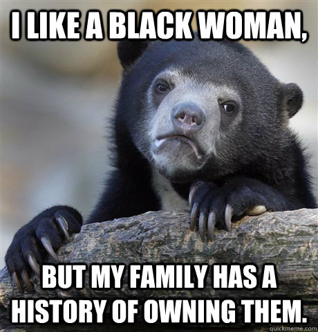 I like a black woman,  but my family has a history of owning them.  - I like a black woman,  but my family has a history of owning them.   Confession Bear